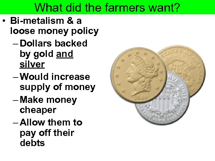 What did the farmers want? • Bi-metalism & a loose money policy – Dollars