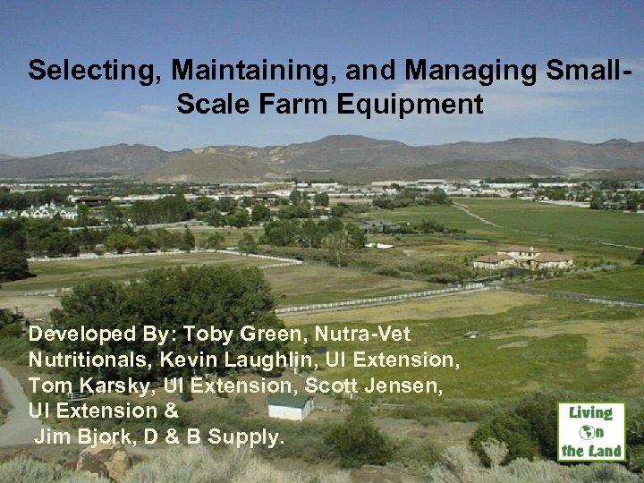 Selecting, Maintaining, and Managing Small. Scale Farm Equipment Developed By: Toby Green, Nutra-Vet Nutritionals,