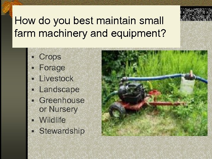 How do you best maintain small farm machinery and equipment? § Crops § Forage