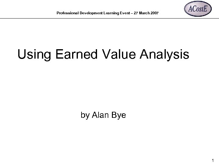 Professional Development Learning Event – 27 March 2007 Using Earned Value Analysis by Alan