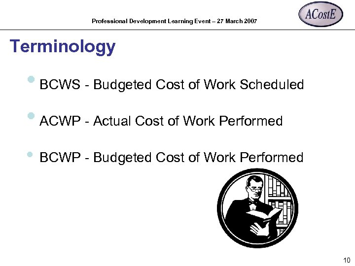 Professional Development Learning Event – 27 March 2007 Terminology • BCWS - Budgeted Cost