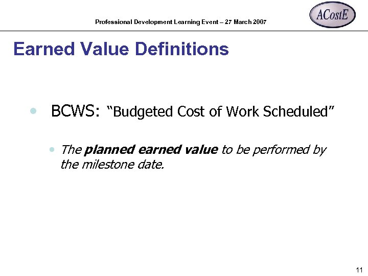 "Professional Development Learning Event – 27 March 2007 Earned Value Definitions • BCWS: ""Budgeted"