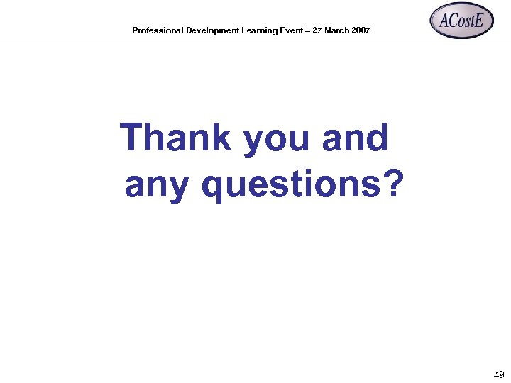 Professional Development Learning Event – 27 March 2007 Thank you and any questions? 49
