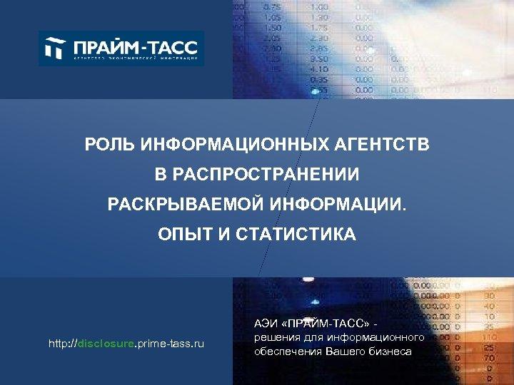 РОЛЬ ИНФОРМАЦИОННЫХ АГЕНТСТВ В РАСПРОСТРАНЕНИИ РАСКРЫВАЕМОЙ ИНФОРМАЦИИ. ОПЫТ И СТАТИСТИКА http: //disclosure. prime-tass. ru