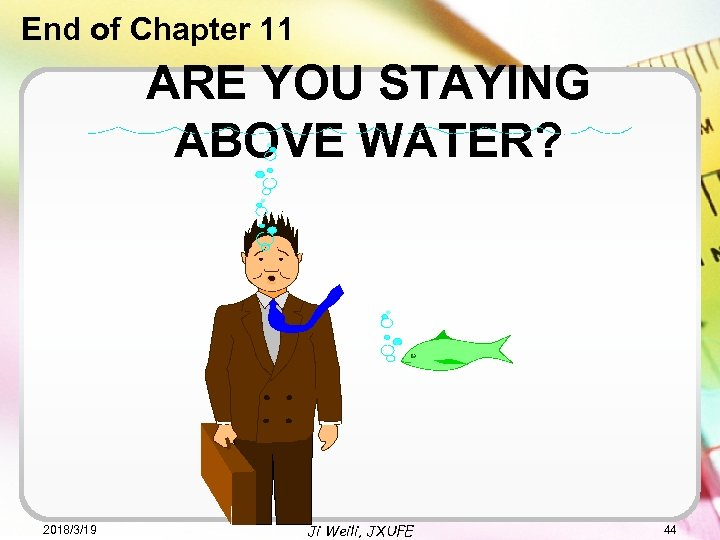 End of Chapter 11 ARE YOU STAYING ABOVE WATER? 2018/3/19 Ji Weili, JXUFE 44