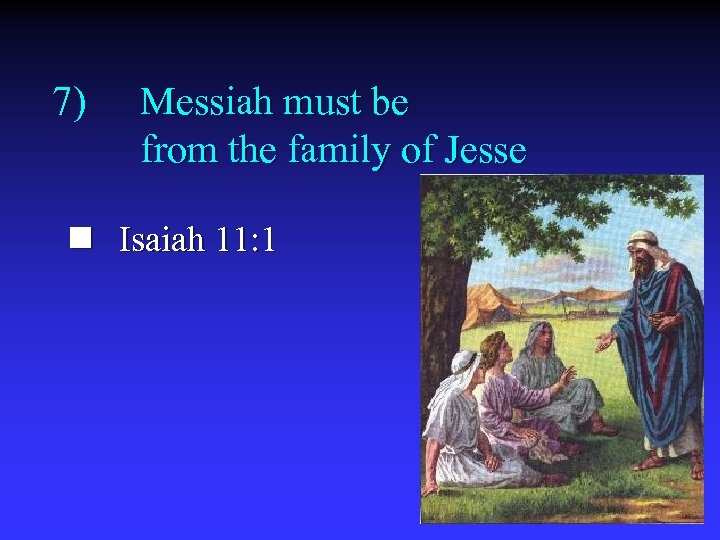 7) Messiah must be from the family of Jesse n Isaiah 11: 1