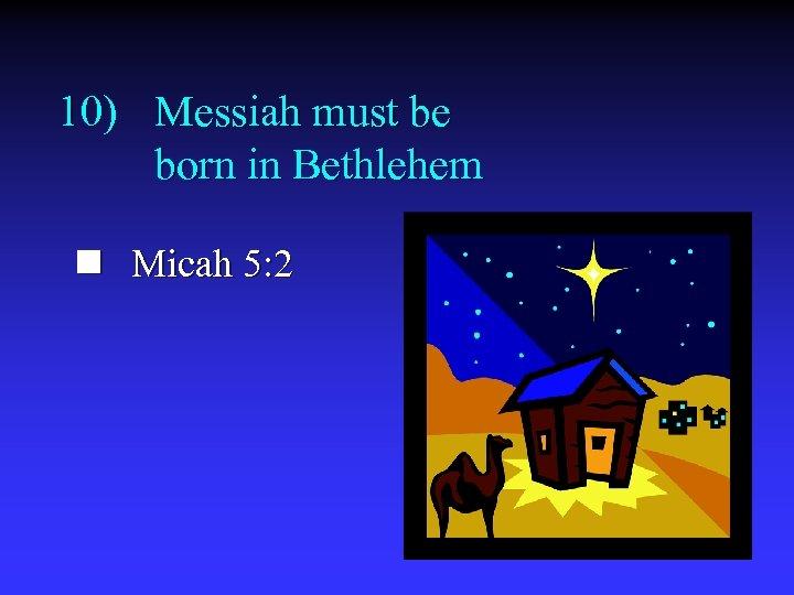 10) Messiah must be born in Bethlehem n Micah 5: 2