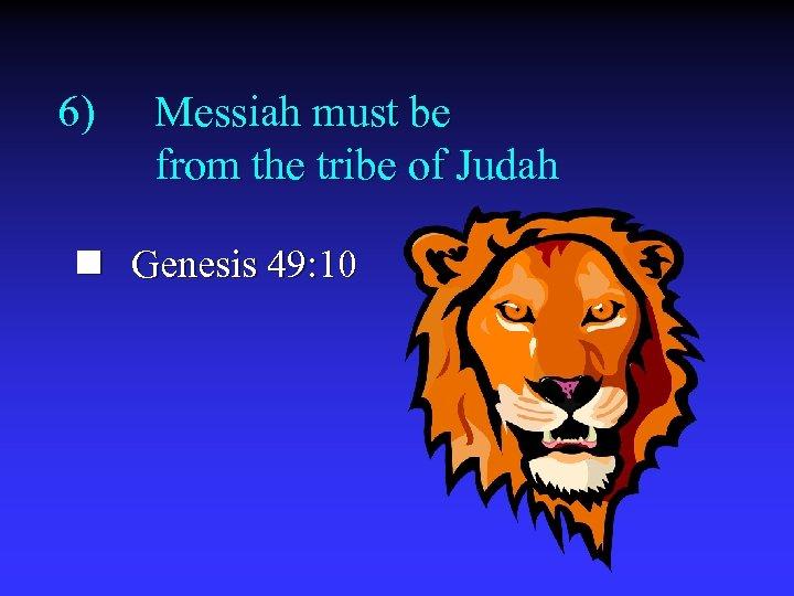 6) Messiah must be from the tribe of Judah n Genesis 49: 10