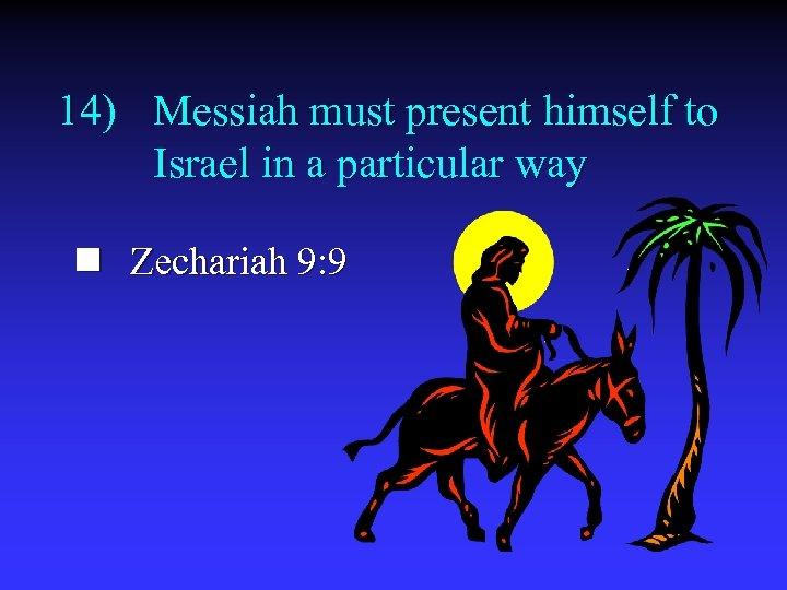 14) Messiah must present himself to Israel in a particular way n Zechariah 9: