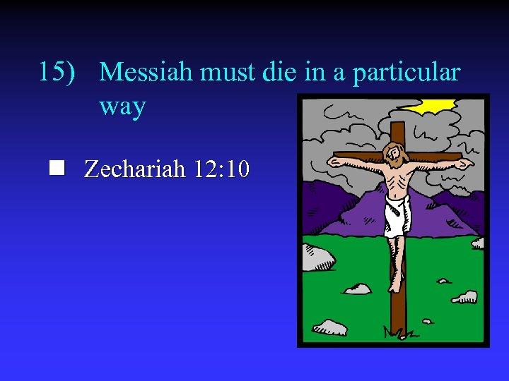 15) Messiah must die in a particular way n Zechariah 12: 10