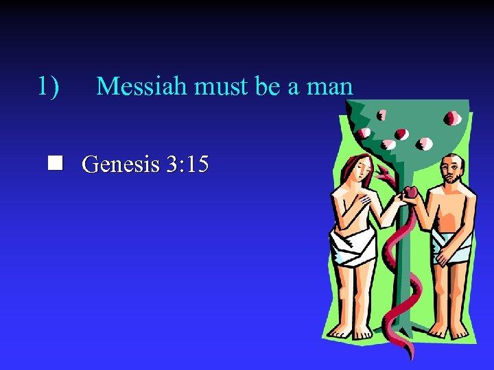 1) Messiah must be a man n Genesis 3: 15