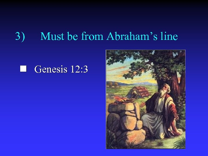 3) Must be from Abraham's line n Genesis 12: 3