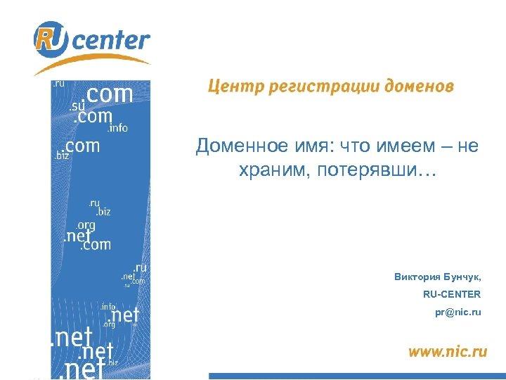 Доменное имя: что имеем – не храним, потерявши… Виктория Бунчук, RU-CENTER pr@nic. ru