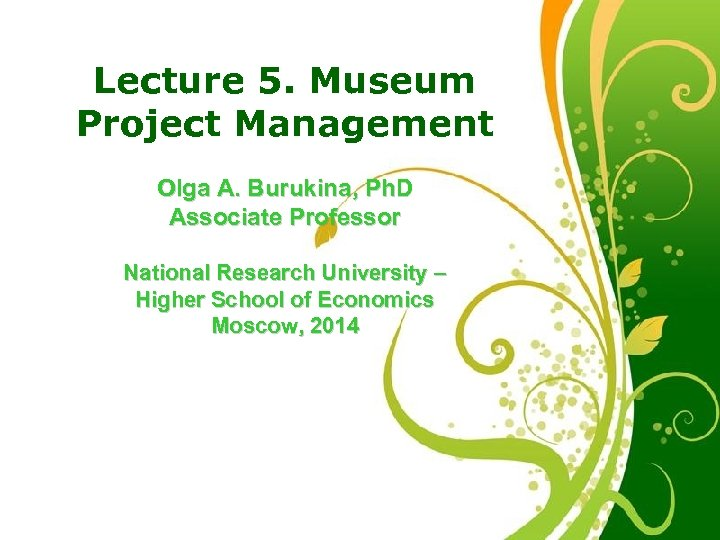 Lecture 5. Museum Project Management Olga A. Burukina, Ph. D Associate Professor National Research