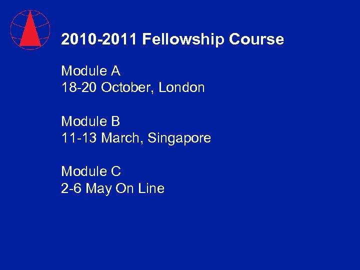 2010 -2011 Fellowship Course Module A 18 -20 October, London Module B 11 -13