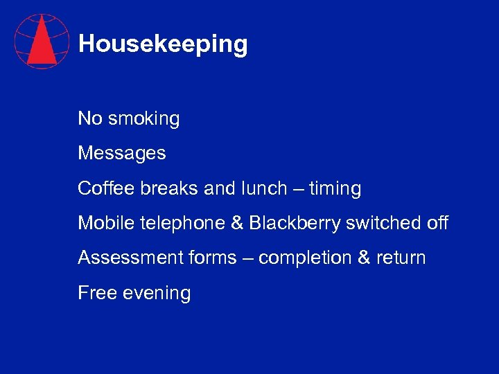 Housekeeping No smoking Messages Coffee breaks and lunch – timing Mobile telephone & Blackberry