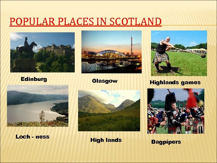 POPULAR PLACES IN SCOTLAND Edinburg Loch - ness Glasgow High lands Highlands games Bagpipers