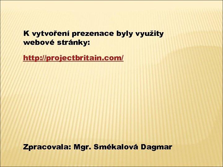 K vytvoření prezenace byly využity webové stránky: http: //projectbritain. com/ Zpracovala: Mgr. Smékalová Dagmar