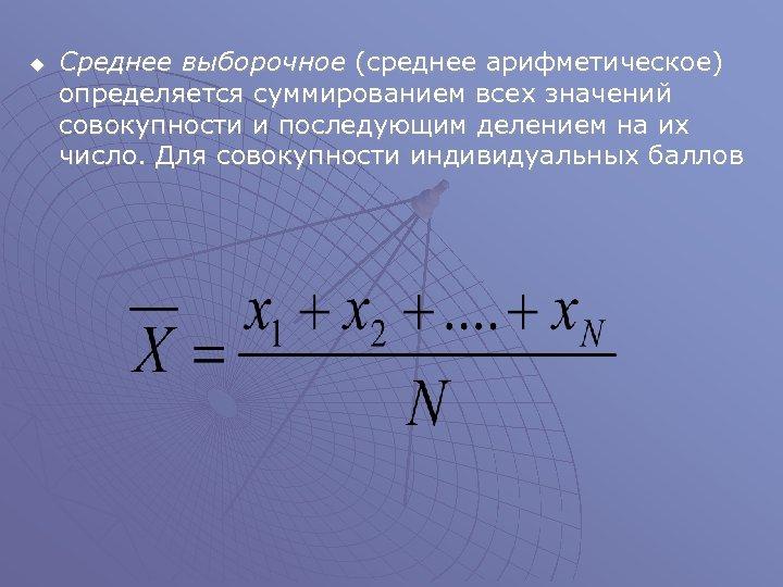 u Среднее выборочное (среднее арифметическое) определяется суммированием всех значений совокупности и последующим делением на