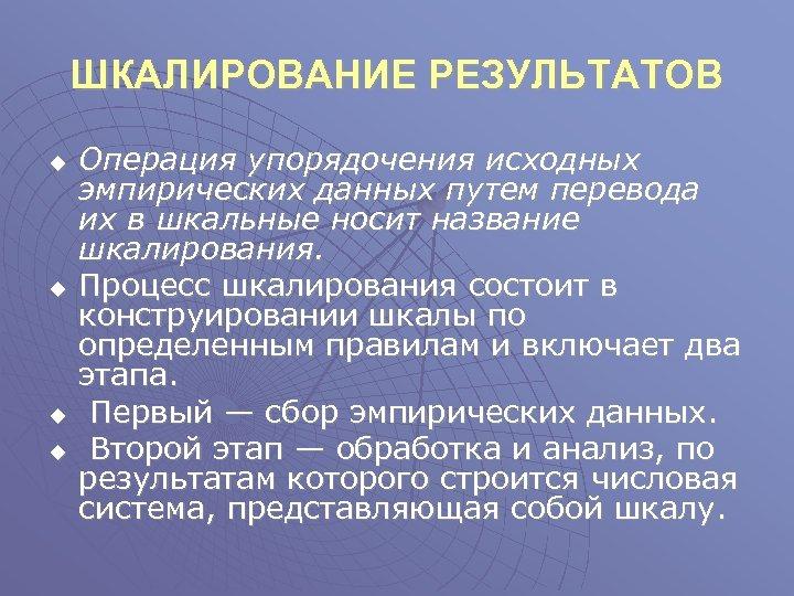 ШКАЛИРОВАНИЕ РЕЗУЛЬТАТОВ u u Операция упорядочения исходных эмпирических данных путем перевода их в шкальные
