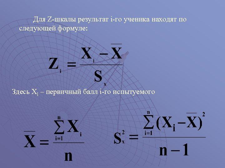 Для Z-шкалы результат i-го ученика находят по следующей формуле: Здесь Xi – первичный балл