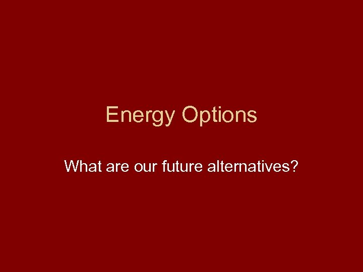 Energy Options What are our future alternatives?