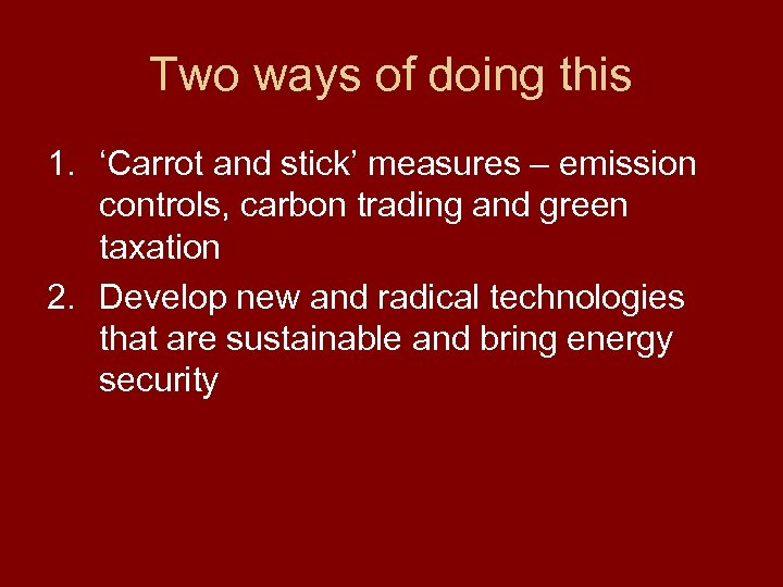 Two ways of doing this 1. 'Carrot and stick' measures – emission controls, carbon