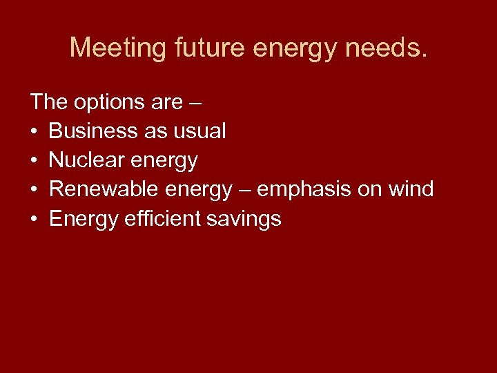 Meeting future energy needs. The options are – • Business as usual • Nuclear