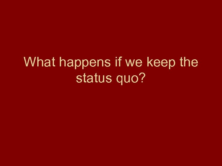 What happens if we keep the status quo?