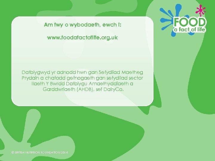 Am fwy o wybodaeth, ewch i: www. foodafactoflife. org. uk Datblygwyd yr adnodd hwn