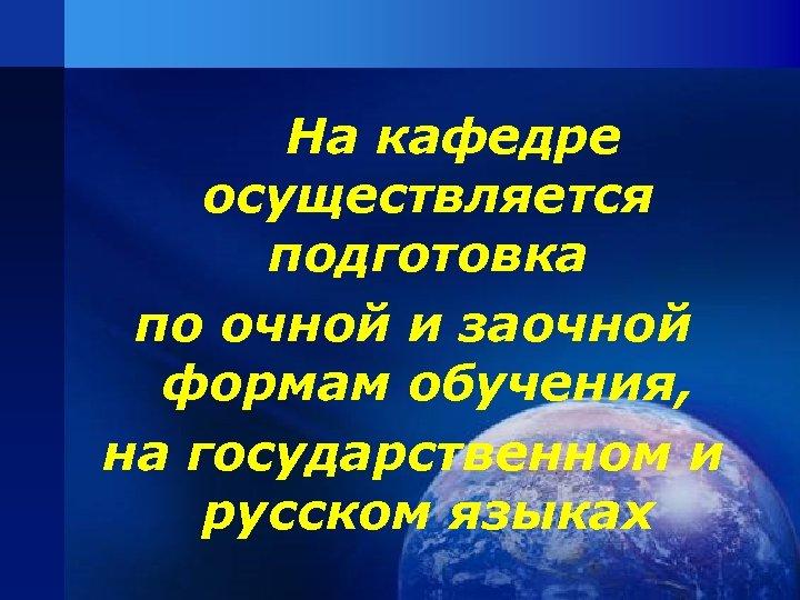На кафедре осуществляется подготовка по очной и заочной формам обучения, на государственном и русском