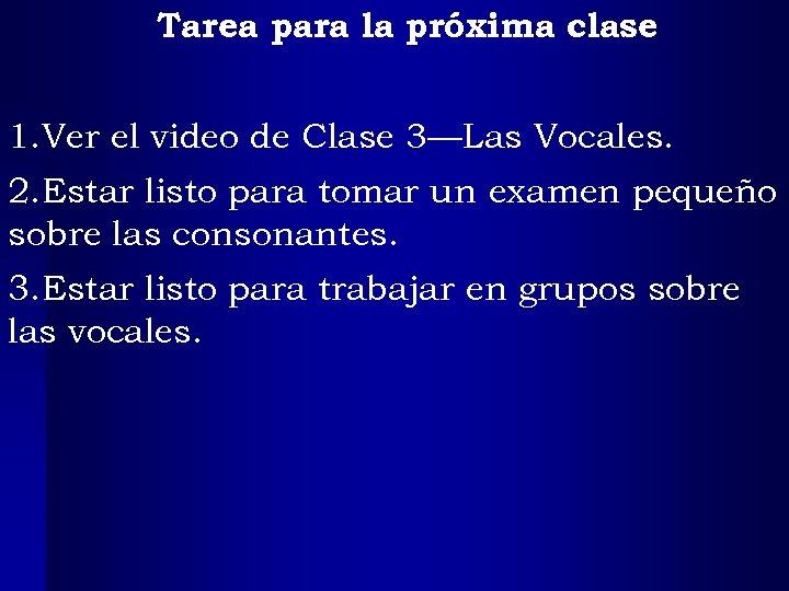 Tarea para la próxima clase 1. Ver el video de Clase 3—Las Vocales. 2.