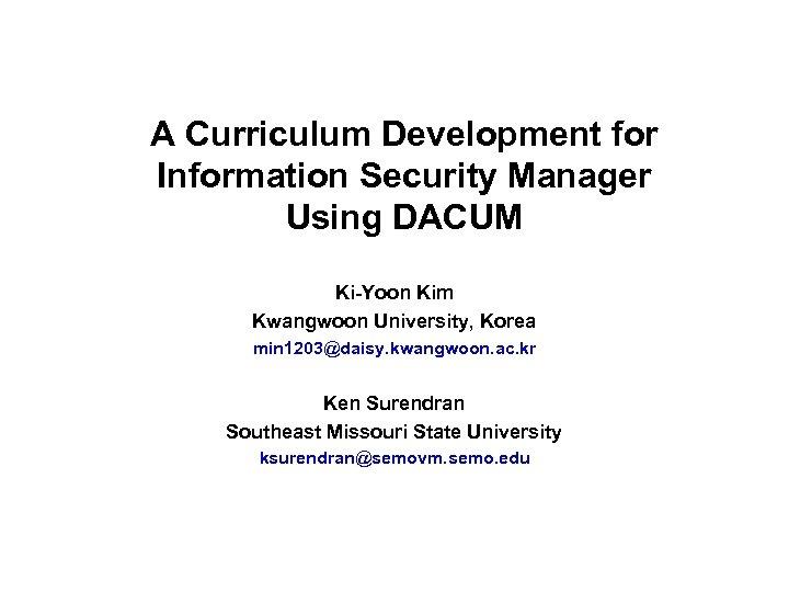 A Curriculum Development for Information Security Manager Using DACUM Ki-Yoon Kim Kwangwoon University, Korea