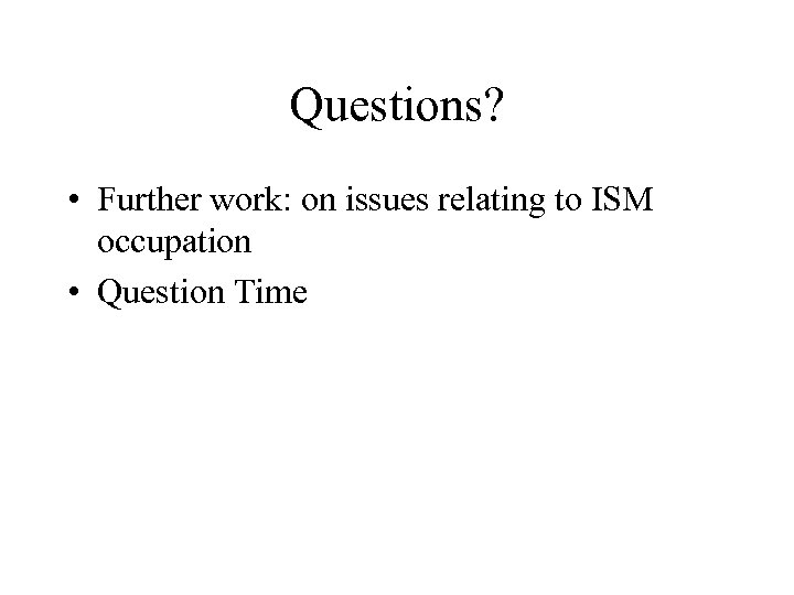 Questions? • Further work: on issues relating to ISM occupation • Question Time