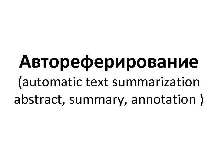 Автореферирование (automatic text summarization abstract, summary, annotation )