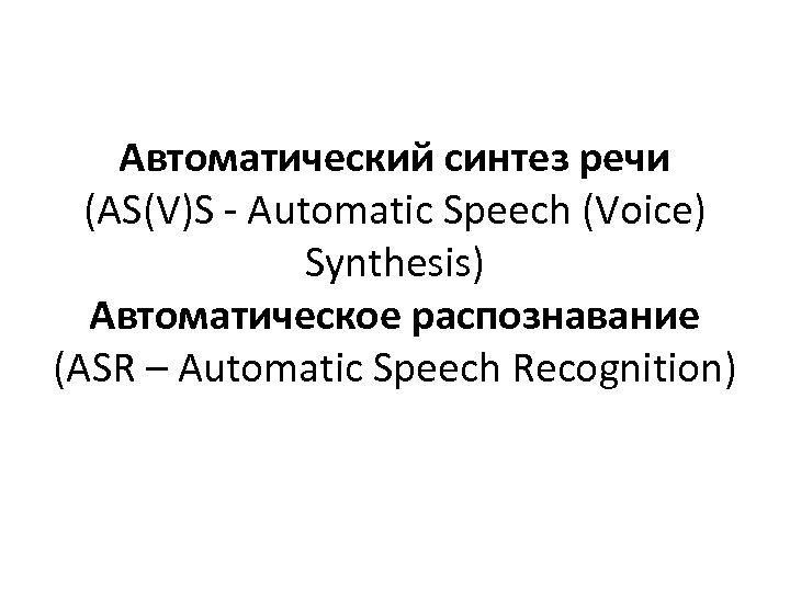 Автоматический синтез речи (AS(V)S - Automatic Speech (Voice) Synthesis) Автоматическое распознавание (ASR – Automatic