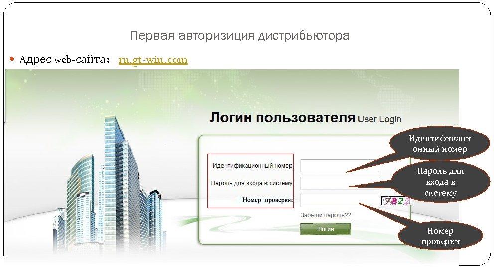 Первая авторизиция дистрибьютора Aдрес web-сайта:ru. gt-win. com Идентификаци онный номер Пароль для входа в