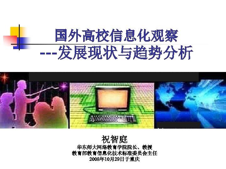 国外高校信息化观察 ---发展现状与趋势分析 教育信息化 祝智庭 华东师大网络教育学院院长、教授 教育部教育信息化技术标准委员会主任 2008年 10月29日于重庆