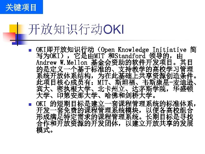 关键项目 开放知识行动OKI n n OKI即开放知识行动(Open Knowledge Initiative 简 写为OKI),它是由MIT 和Standford 领导的,由 Andrew W. Mellon