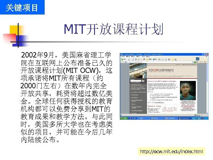 关键项目 MIT开放课程计划 2002年 9月,美国麻省理 学 院在互联网上公布准备已久的 开放课程计划(MIT OCW),这 项承诺将MIT所有课程(约 2000门左右)在数年内完全 开放共享,耗资将超过数亿美 金。全球任何获得授权的教育 机构都可以免费分享到MIT的 教育成果和教学方法。与此同
