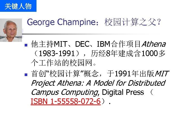 """关键人物 George Champine:校园计算之父? n n 他主持MIT、DEC、IBM合作项目Athena (1983 -1991),历经 8年建成含 1000多 个 作站的校园网。 首创""""校园计算""""概念,于1991年出版MIT Project"""