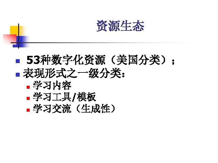 资源生态 53种数字化资源(美国分类); n 表现形式之一级分类: n 学习内容 n 学习 具/模板 n 学习交流(生成性) n