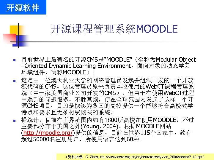 """开源软件 开源课程管理系统MOODLE n n n 目前世界上最著名的开源CMS是""""MOODLE""""(全称为Modular Object –Oriented Dynamic Learning Environment,面向对象的动态学习 环境组件,简称MOODLE)。 这是由一位澳大利亚大学的网络管理员发起并组织开发的一个开放 源代码的CMS。这位管理员原来负责本校使用的Web."""
