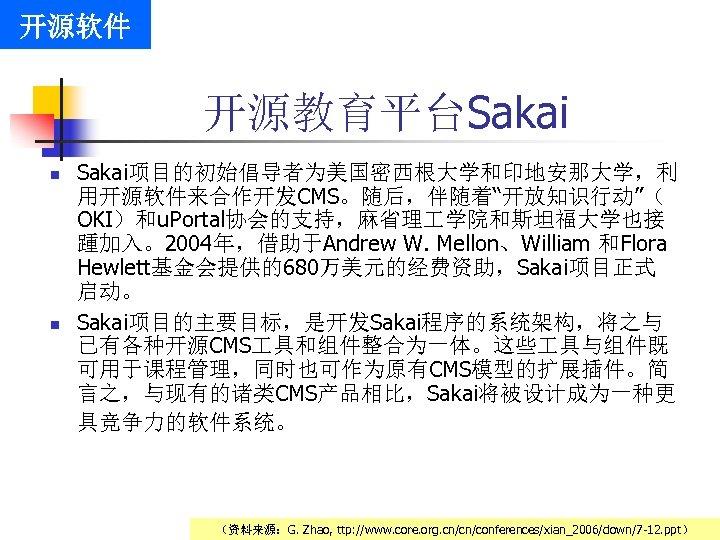 """开源软件 开源教育平台Sakai n n Sakai项目的初始倡导者为美国密西根大学和印地安那大学,利 用开源软件来合作开发CMS。随后,伴随着""""开放知识行动""""( OKI)和u. Portal协会的支持,麻省理 学院和斯坦福大学也接 踵加入。2004年,借助于Andrew W. Mellon、William 和Flora Hewlett基金会提供的680万美元的经费资助,Sakai项目正式"""