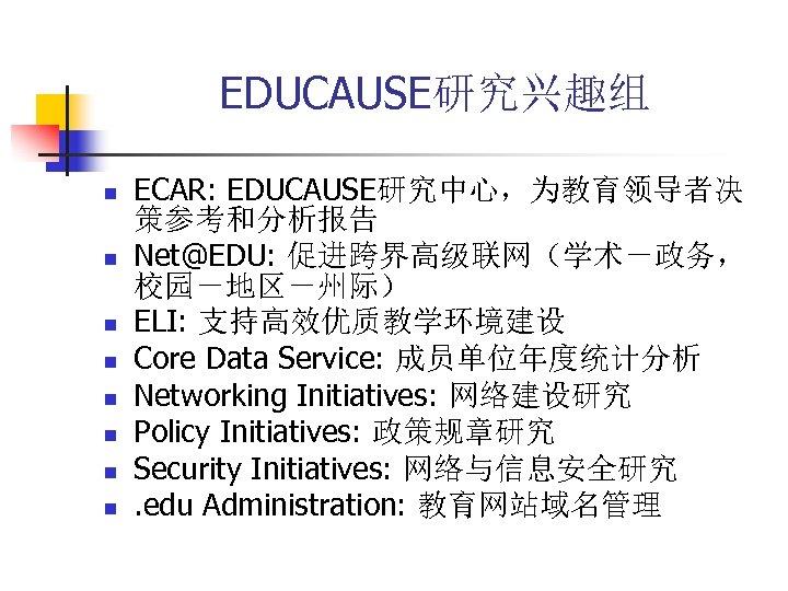 EDUCAUSE研究兴趣组 n n n n ECAR: EDUCAUSE研究中心,为教育领导者决 策参考和分析报告 Net@EDU: 促进跨界高级联网(学术-政务, 校园-地区-州际) ELI: 支持高效优质教学环境建设 Core