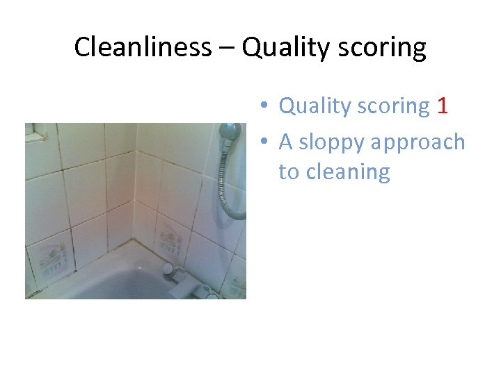 Cleanliness – Quality scoring • Quality scoring 1 • A sloppy approach to cleaning