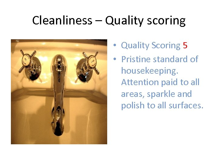 Cleanliness – Quality scoring • Quality Scoring 5 • Pristine standard of housekeeping. Attention