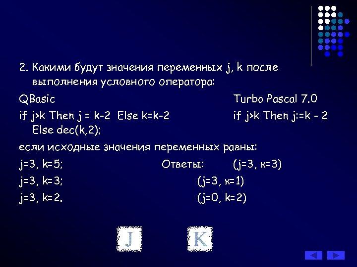 2. Какими будут значения переменных j, k после выполнения условного оператора: QBasic Turbo Pascal