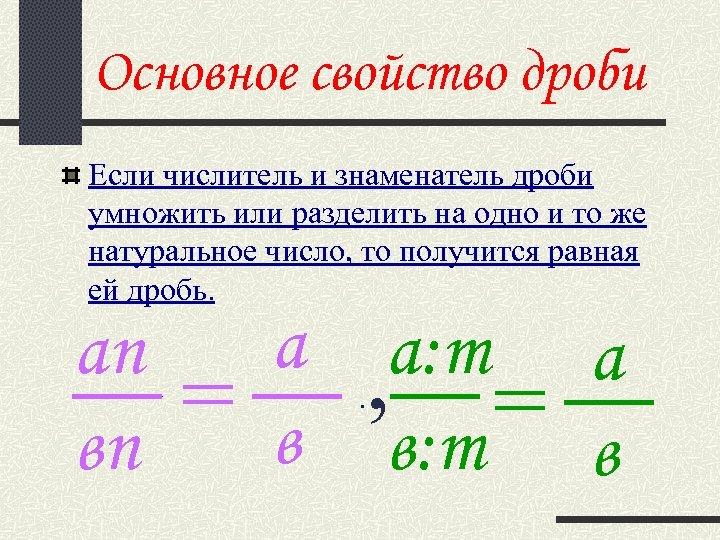 Основное свойство дроби Если числитель и знаменатель дроби умножить или разделить на одно и