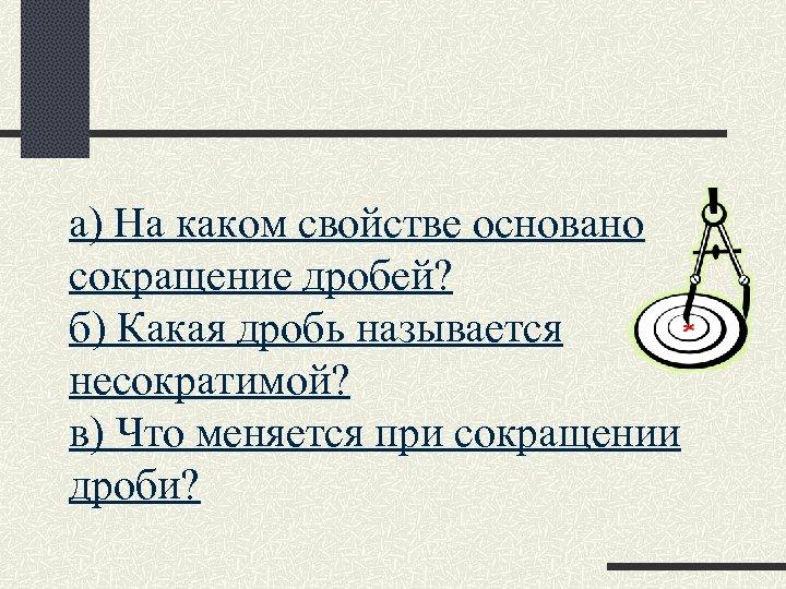 а) На каком свойстве основано сокращение дробей? б) Какая дробь называется несократимой? в) Что